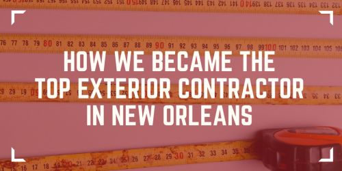 How We Became the Top Exterior Contractor in New Orleans - How We Became the Top Exterior Contractor in New Orleans